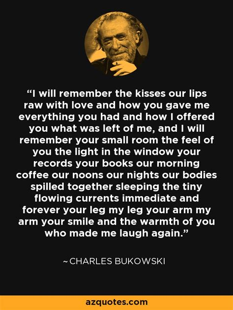 Charles Bukowski quote: I will remember the kisses our