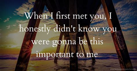 When I first met you, I honestly didn't know you were